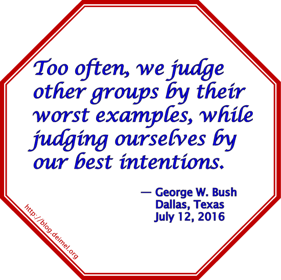Too often, we judge other groups by their worst examples, while judging ourselves by our best intentions.