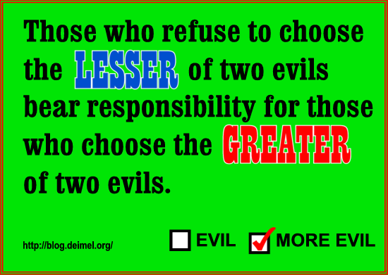 Those who refuse to choose the lesser of two evils bear responsibility for those who choose the greater of two evils.