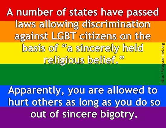 "A number of states have passed laws allowing discrimination against LGBT citizens on the basis of ""a sincerely held religious belief."" Apparently, you are allowed to hurt others as long as you do so out of sincere bigotry."