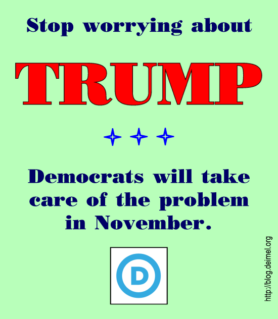 Stop worrying about Trump; Democrats will take care of the problem in November.